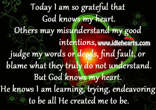 Today I Am So Grateful That God Knows My Heart.