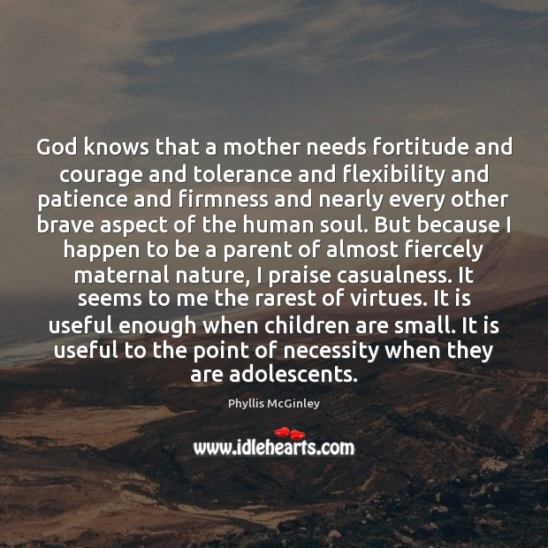 God knows that a mother needs fortitude and courage and tolerance and Phyllis McGinley Picture Quote