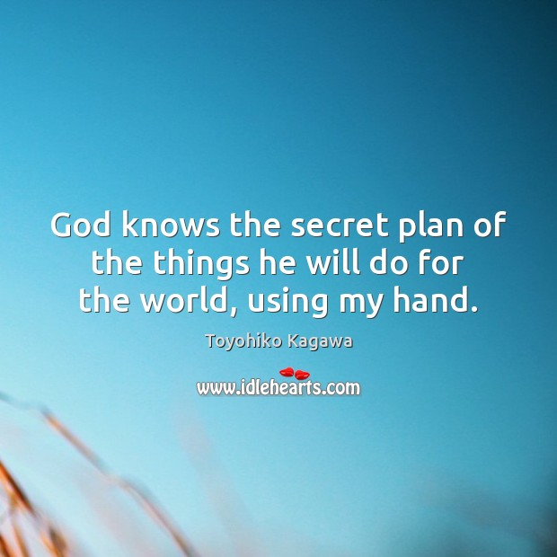 God knows the secret plan of the things he will do for the world, using my hand. Plan Quotes Image