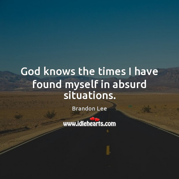 Image, God knows the times I have found myself in absurd situations.