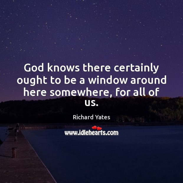 God knows there certainly ought to be a window around here somewhere, for all of us. Image