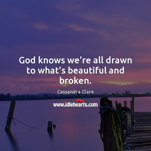 Image, God knows we're all drawn to what's beautiful and broken.