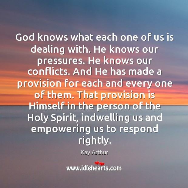 God knows what each one of us is dealing with. He knows Kay Arthur Picture Quote