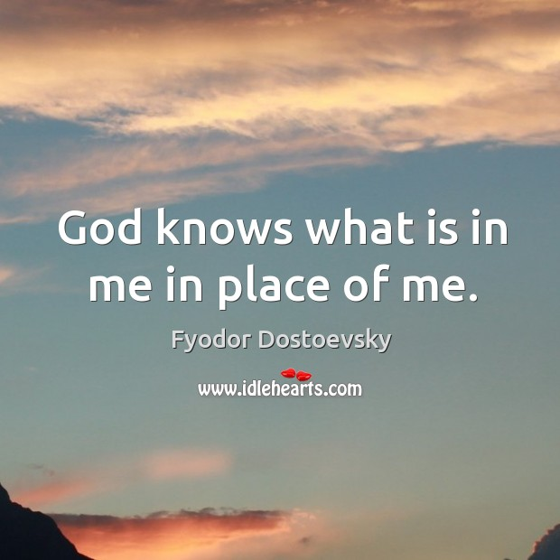 Image, God knows what is in me in place of me.