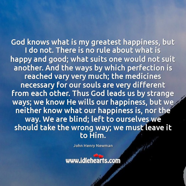 God knows what is my greatest happiness, but I do not. There John Henry Newman Picture Quote