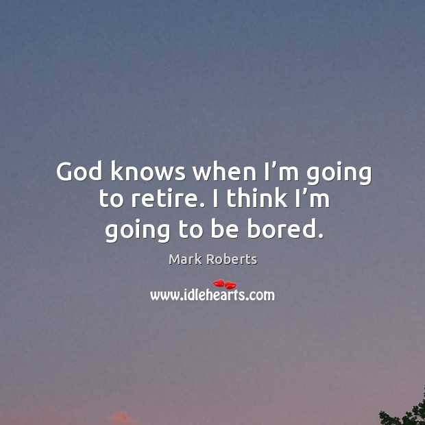 God knows when I'm going to retire. I think I'm going to be bored. Mark Roberts Picture Quote