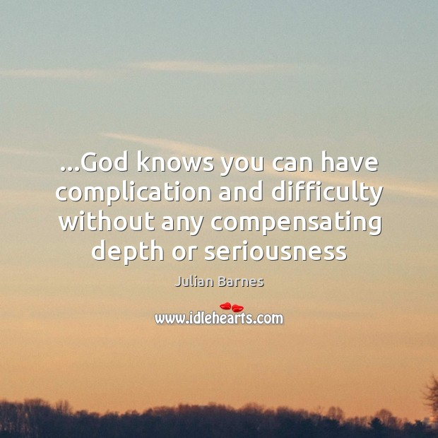 Image, …God knows you can have complication and difficulty without any compensating depth