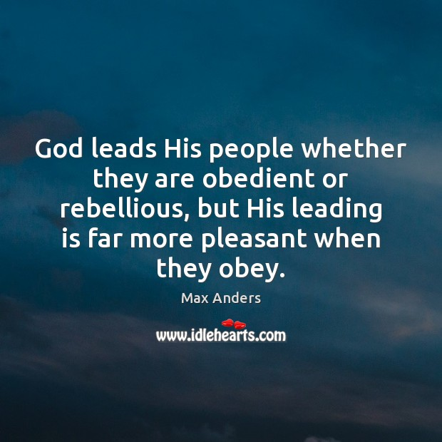 God leads His people whether they are obedient or rebellious, but His Max Anders Picture Quote