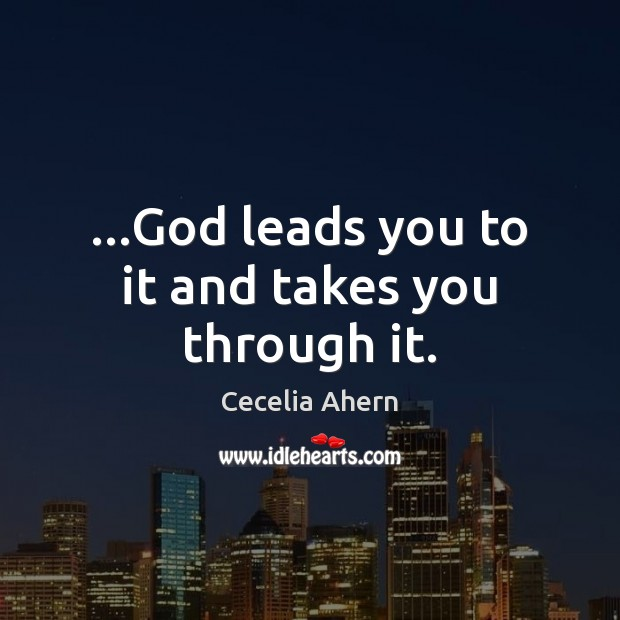 …God leads you to it and takes you through it. Cecelia Ahern Picture Quote