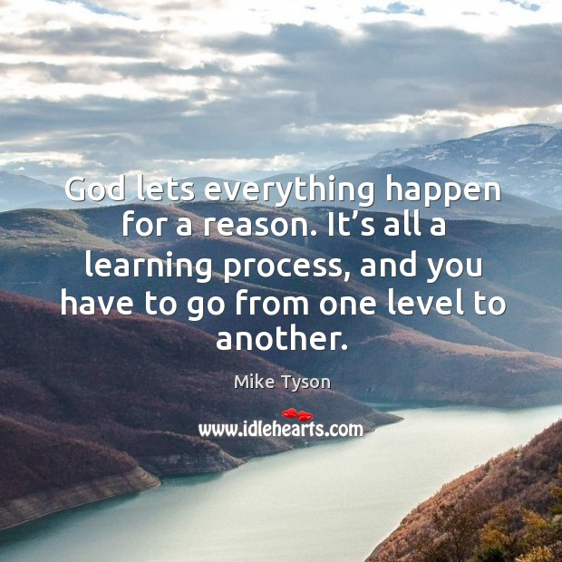 God lets everything happen for a reason. It's all a learning process, and you have to go from one level to another. Image