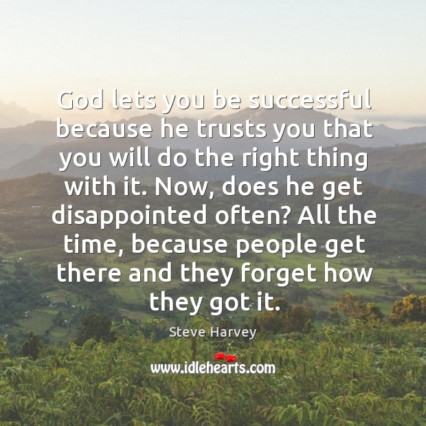 God lets you be successful because he trusts you that you will do the right thing with it. Image