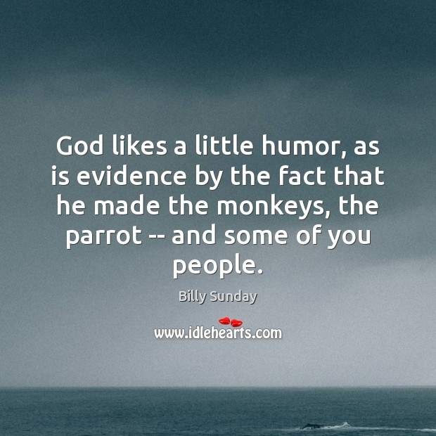 God likes a little humor, as is evidence by the fact that Billy Sunday Picture Quote