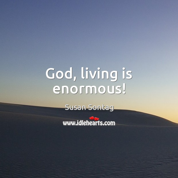 God, living is enormous! Image