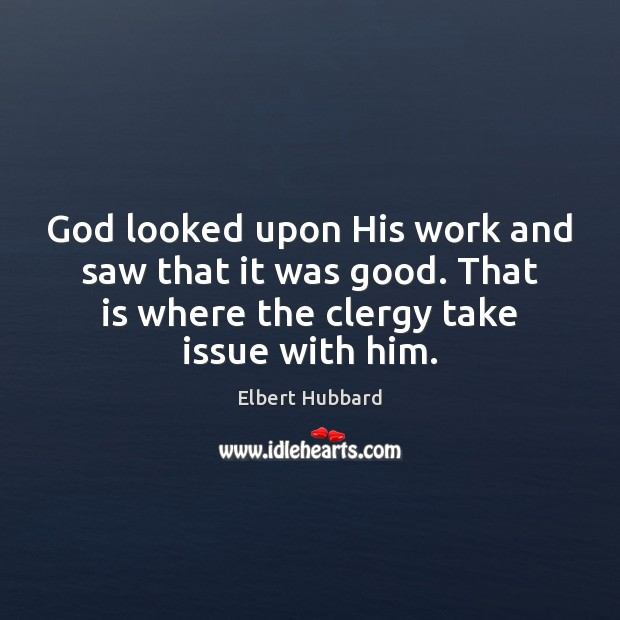 God looked upon His work and saw that it was good. That Elbert Hubbard Picture Quote