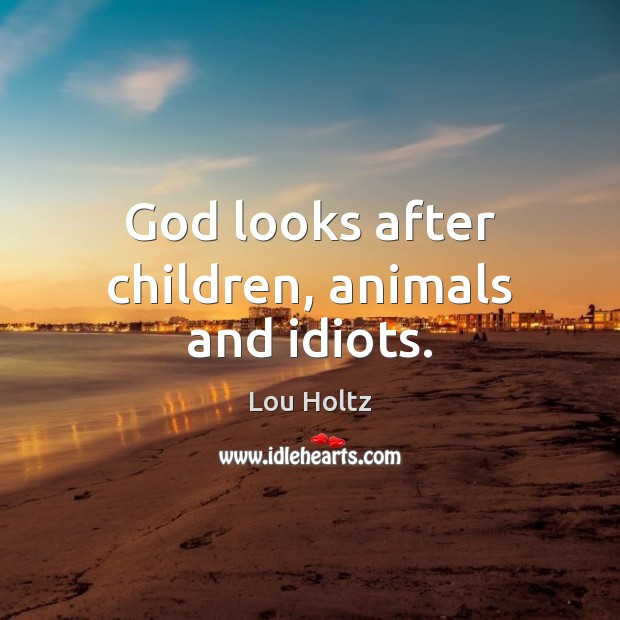 God looks after children, animals and idiots. Image