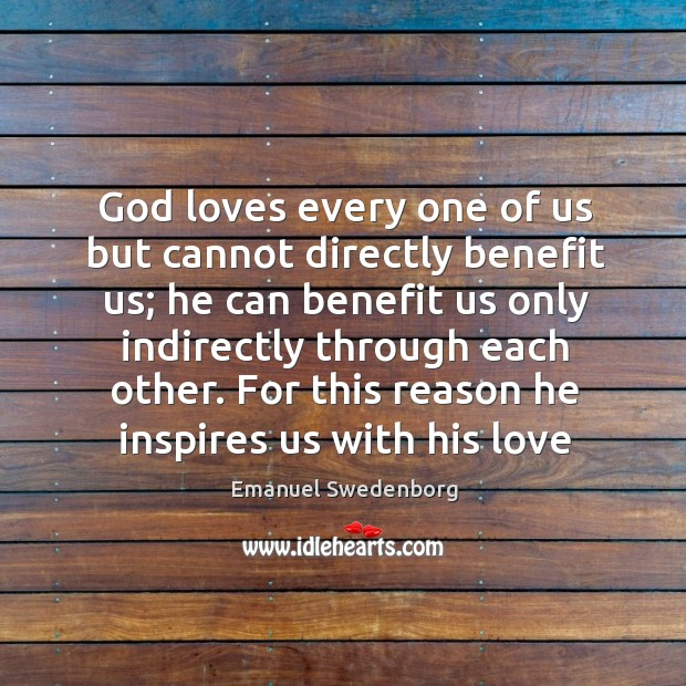God loves every one of us but cannot directly benefit us; he Emanuel Swedenborg Picture Quote