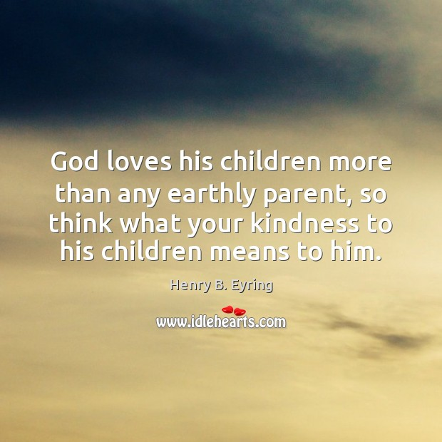 God loves his children more than any earthly parent, so think what Henry B. Eyring Picture Quote