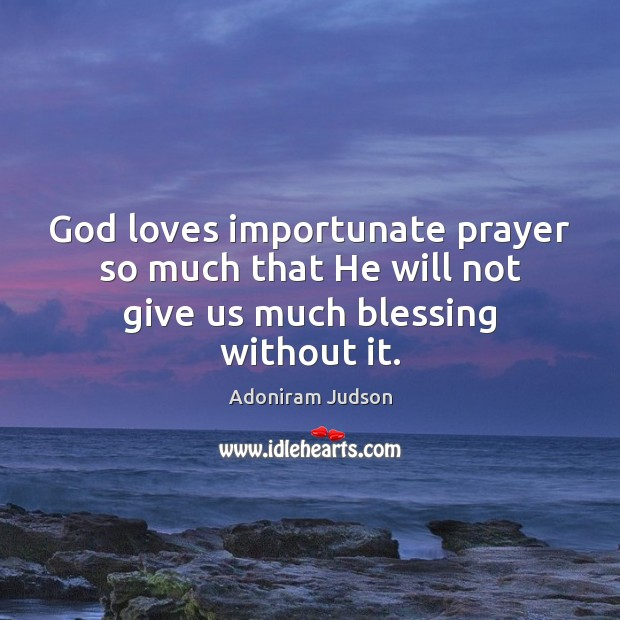 Image, God loves importunate prayer so much that He will not give us much blessing without it.