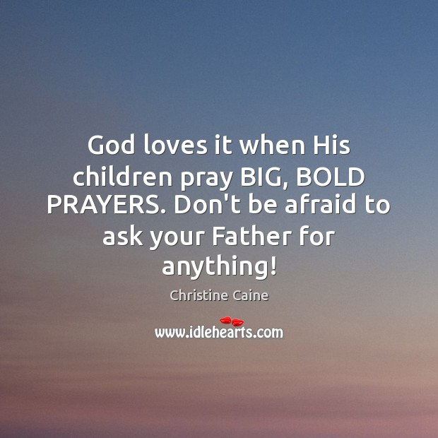 Image, God loves it when His children pray BIG, BOLD PRAYERS. Don't be