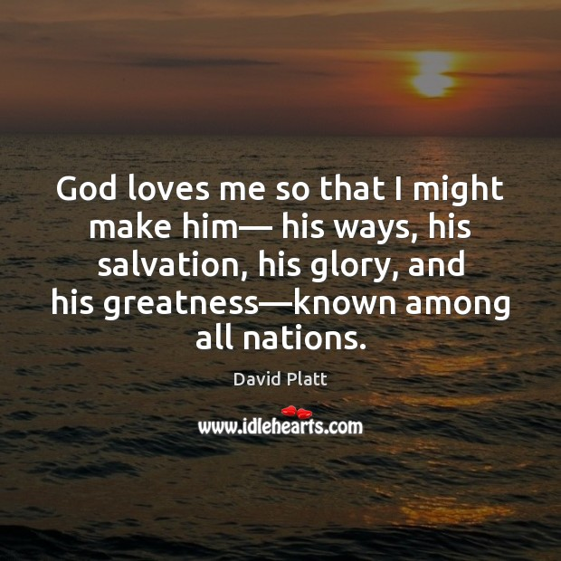 God loves me so that I might make him— his ways, his David Platt Picture Quote