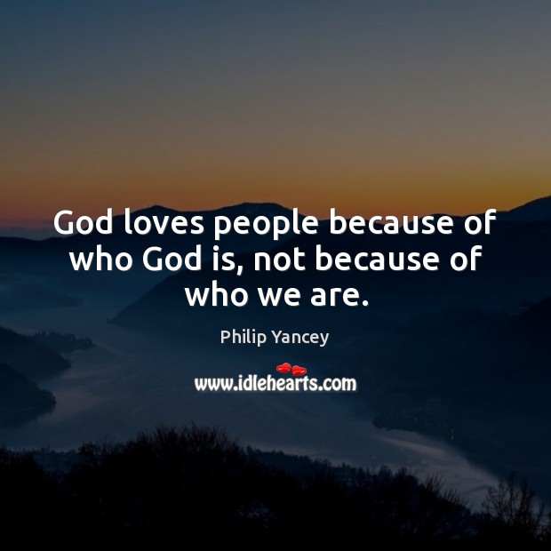 God loves people because of who God is, not because of who we are. Image