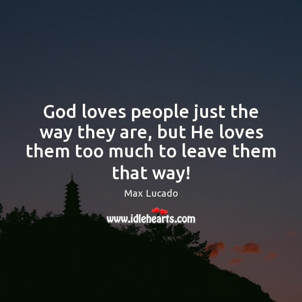 God loves people just the way they are, but He loves them too much to leave them that way! Image