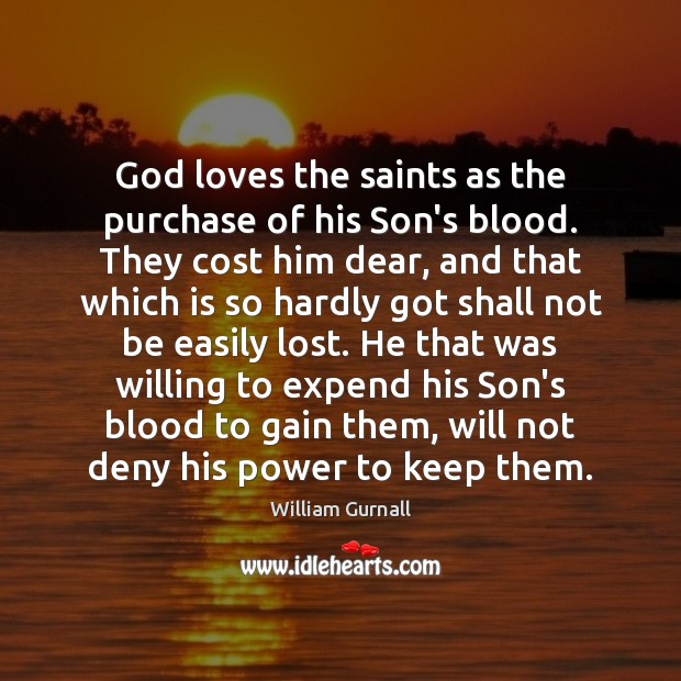 God loves the saints as the purchase of his Son's blood. They William Gurnall Picture Quote