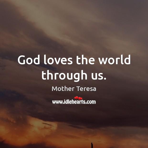 God loves the world through us. Image