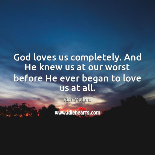 Image, God loves us completely. And He knew us at our worst before