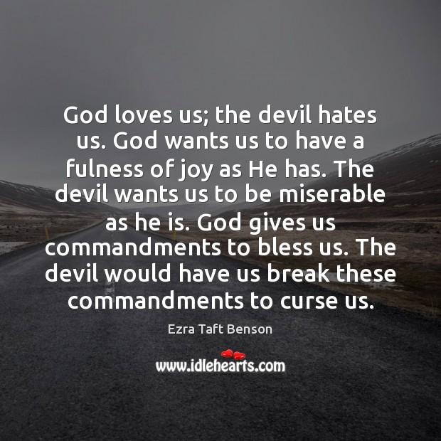 Image, God loves us; the devil hates us. God wants us to have
