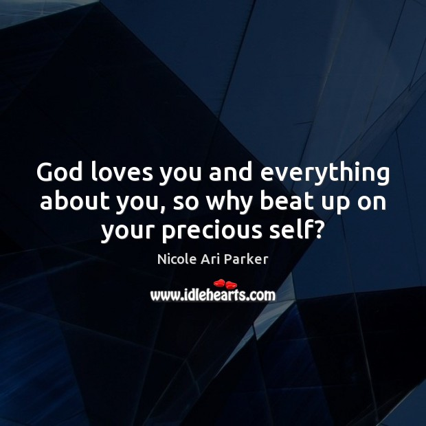 Image, God loves you and everything about you, so why beat up on your precious self?