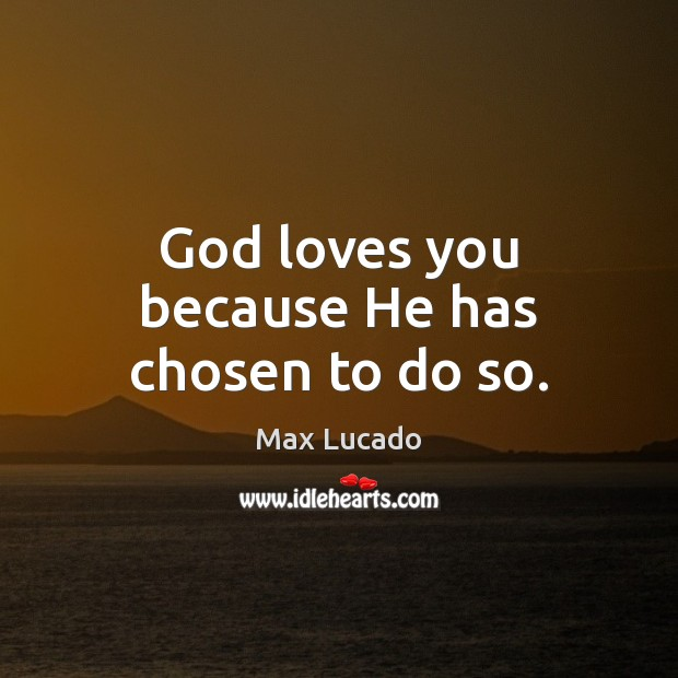 Image, God loves you because He has chosen to do so.