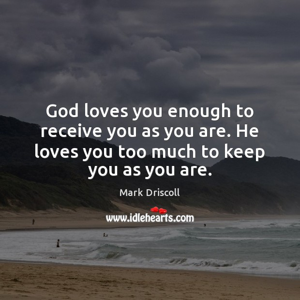 God loves you enough to receive you as you are. He loves Mark Driscoll Picture Quote