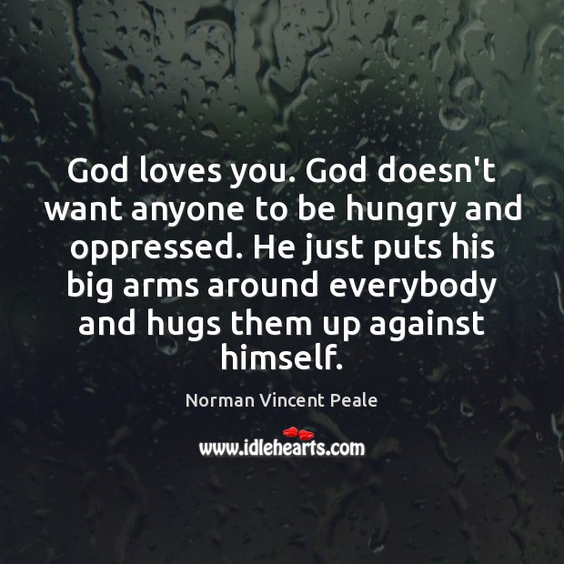 God loves you. God doesn't want anyone to be hungry and oppressed. Image