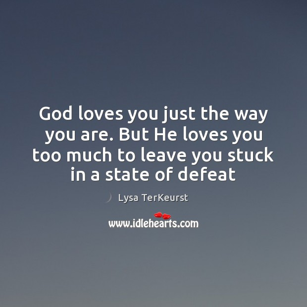 God loves you just the way you are. But He loves you Lysa TerKeurst Picture Quote