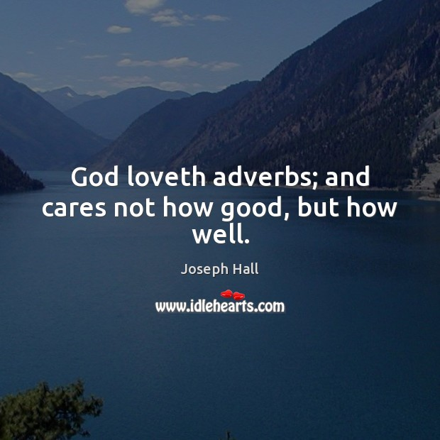 God loveth adverbs; and cares not how good, but how well. Joseph Hall Picture Quote