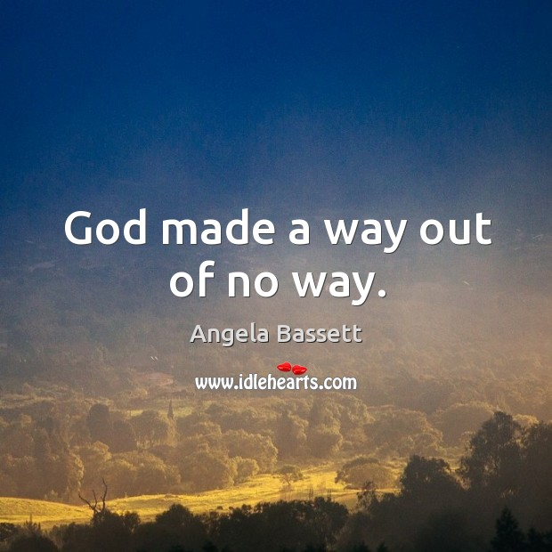 God made a way out of no way. Angela Bassett Picture Quote
