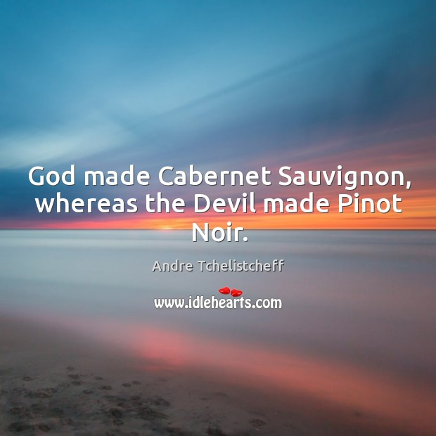 Image, God made Cabernet Sauvignon, whereas the Devil made Pinot Noir.