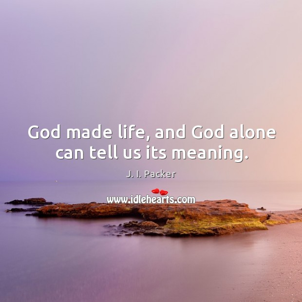 God made life, and God alone can tell us its meaning. Image