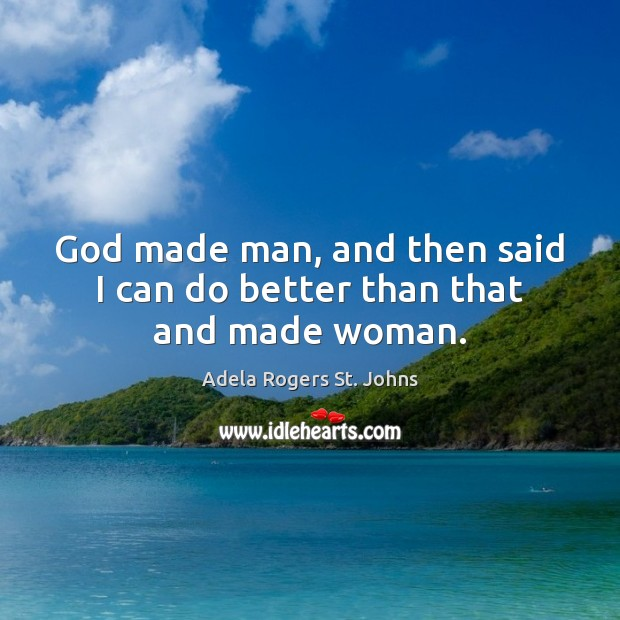 God made man, and then said I can do better than that and made woman. Image