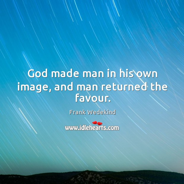 God made man in his own image, and man returned the favour. Image