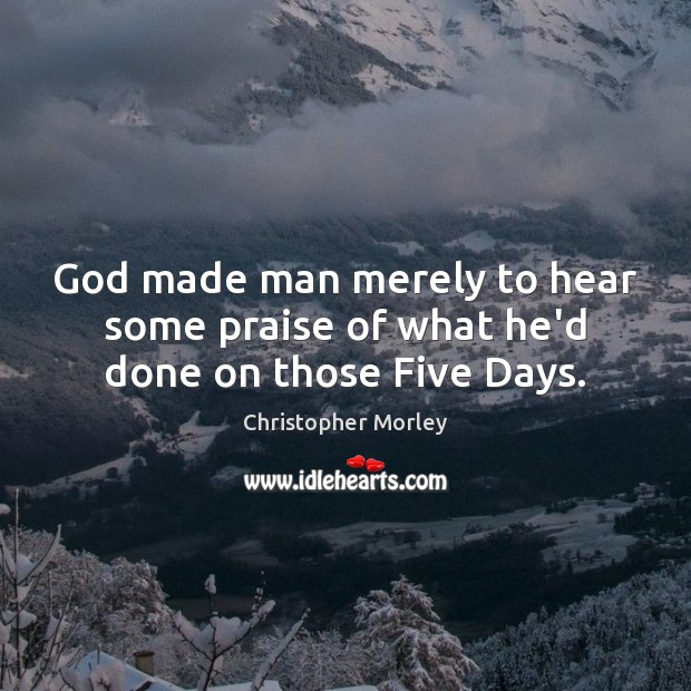 God made man merely to hear some praise of what he'd done on those Five Days. Praise Quotes Image