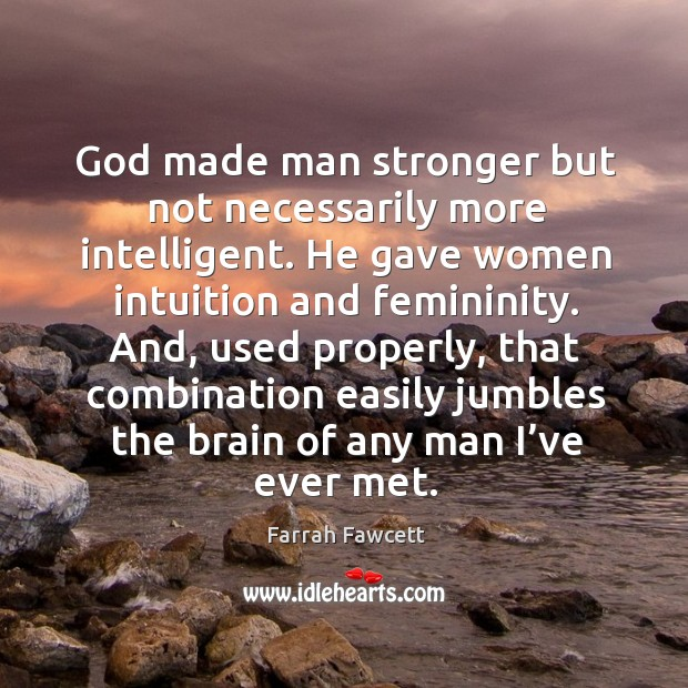 God made man stronger but not necessarily more intelligent. He gave women intuition and femininity. Image