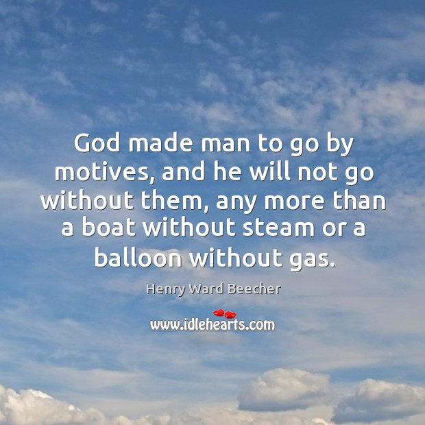 Image, God made man to go by motives, and he will not go without them, any more than a boat without steam or a balloon without gas.