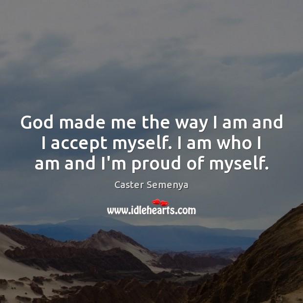 God made me the way I am and I accept myself. I am who I am and I'm proud of myself. Image