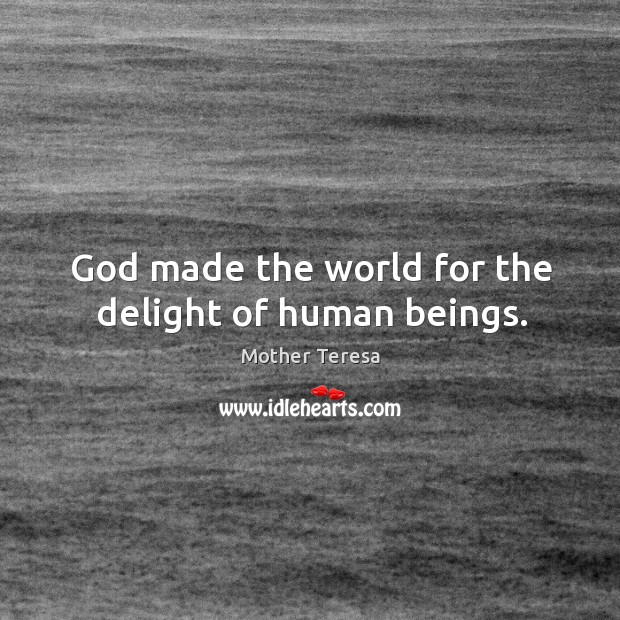 Image, God made the world for the delight of human beings.