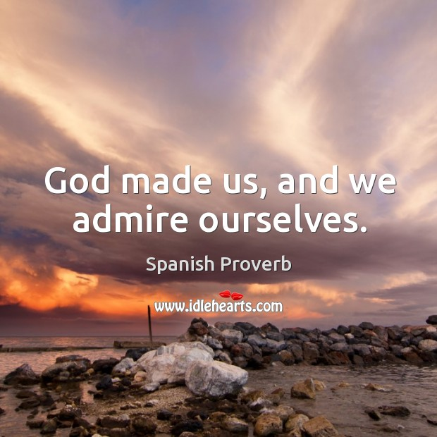 Image, God made us, and we admire ourselves.