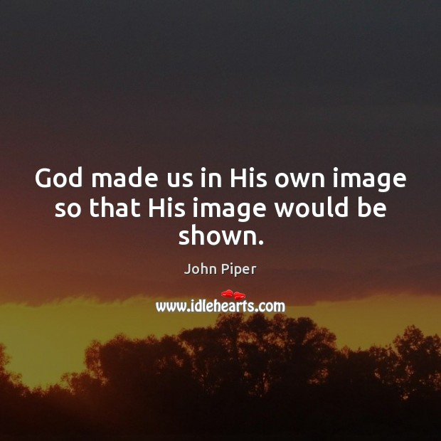 God made us in His own image so that His image would be shown. John Piper Picture Quote