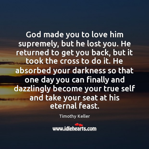 God made you to love him supremely, but he lost you. He Timothy Keller Picture Quote