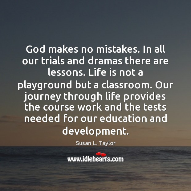 Image, God makes no mistakes. In all our trials and dramas there are